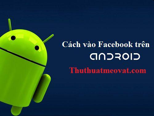 cach-vao-facebook-khi-bi-chan-tren-dien-thoai-android