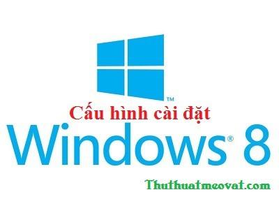 Cấu hình máy tính cài đặt windows 8 & windows 8.1